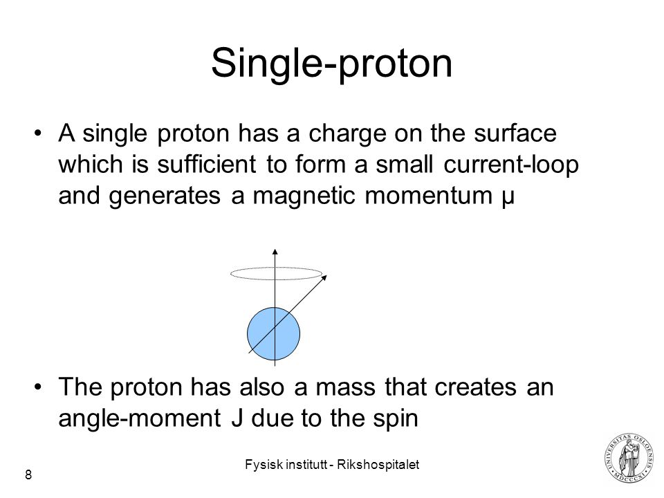 Fysisk institutt - Rikshospitalet 8 Single-proton A single proton has a charge on the surface which is sufficient to form a small current-loop and generates a magnetic momentum µ The proton has also a mass that creates an angle-moment J due to the spin