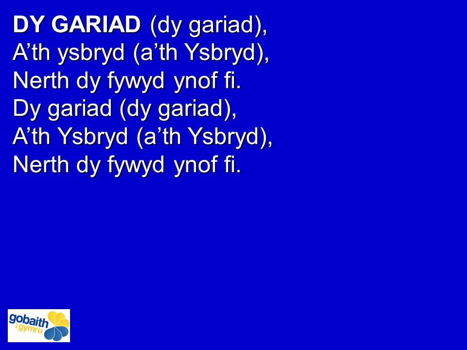 DY GARIAD (dy gariad), A'th ysbryd (a'th Ysbryd), Nerth dy fywyd ynof fi. Dy gariad (dy gariad), A'th Ysbryd (a'th Ysbryd), Nerth dy fywyd ynof fi.