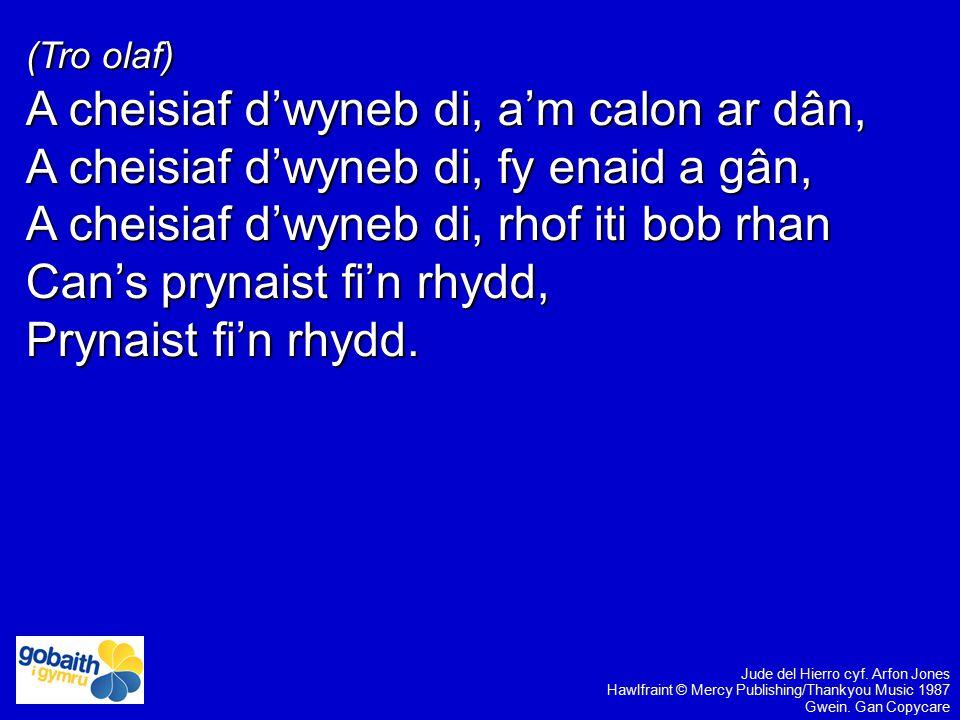 (Tro olaf) A cheisiaf d'wyneb di, a'm calon ar dân, A cheisiaf d'wyneb di, fy enaid a gân, A cheisiaf d'wyneb di, rhof iti bob rhan Can's prynaist fi'