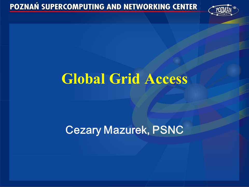 Global Grid Access Cezary Mazurek, PSNC