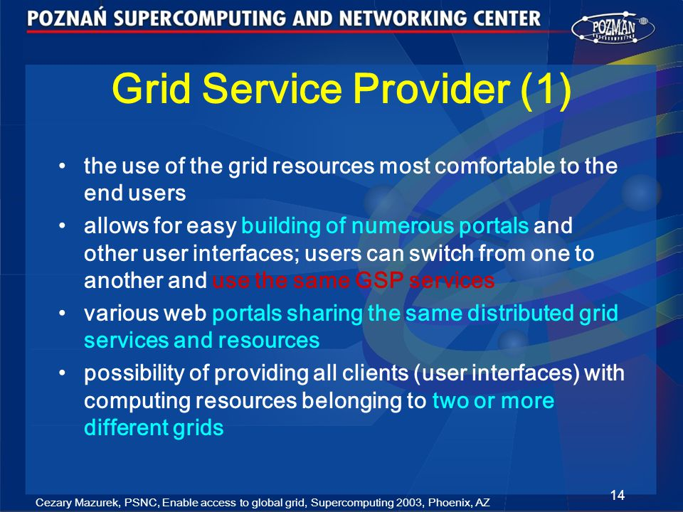 Cezary Mazurek, PSNC, Enable access to global grid, Supercomputing 2003, Phoenix, AZ 14 Grid Service Provider (1) the use of the grid resources most comfortable to the end users allows for easy building of numerous portals and other user interfaces; users can switch from one to another and use the same GSP services various web portals sharing the same distributed grid services and resources possibility of providing all clients (user interfaces) with computing resources belonging to two or more different grids