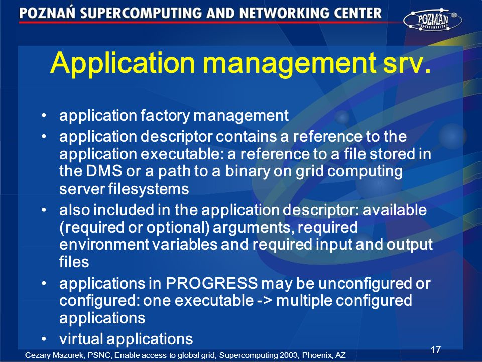 Cezary Mazurek, PSNC, Enable access to global grid, Supercomputing 2003, Phoenix, AZ 17 Application management srv.