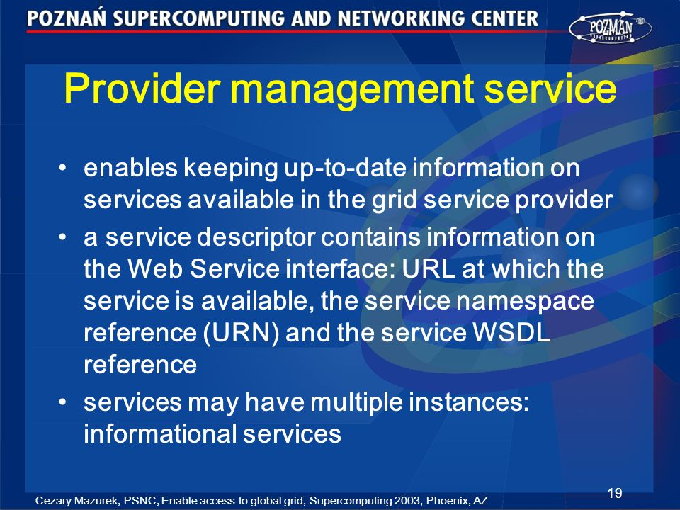 Cezary Mazurek, PSNC, Enable access to global grid, Supercomputing 2003, Phoenix, AZ 19 Provider management service enables keeping up-to-date information on services available in the grid service provider a service descriptor contains information on the Web Service interface: URL at which the service is available, the service namespace reference (URN) and the service WSDL reference services may have multiple instances: informational services