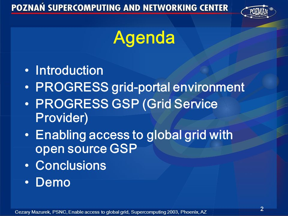 Cezary Mazurek, PSNC, Enable access to global grid, Supercomputing 2003, Phoenix, AZ 2 Agenda Introduction PROGRESS grid-portal environment PROGRESS GSP (Grid Service Provider) Enabling access to global grid with open source GSP Conclusions Demo
