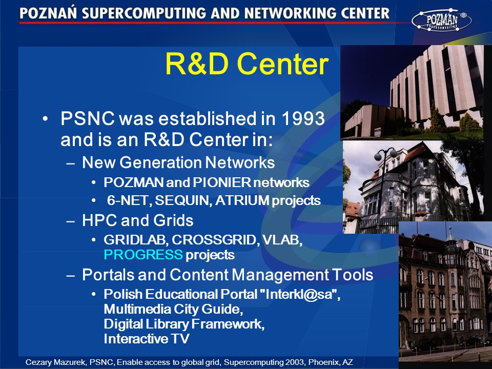 Cezary Mazurek, PSNC, Enable access to global grid, Supercomputing 2003, Phoenix, AZ 3 R&D Center PSNC was established in 1993 and is an R&D Center in: –New Generation Networks POZMAN and PIONIER networks 6-NET, SEQUIN, ATRIUM projects –HPC and Grids GRIDLAB, CROSSGRID, VLAB, PROGRESS projects –Portals and Content Management Tools Polish Educational Portal Interkl@sa , Multimedia City Guide, Digital Library Framework, Interactive TV