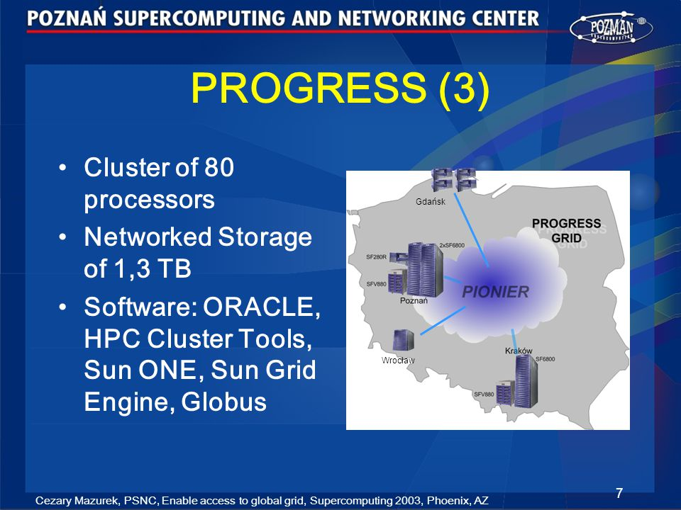 Cezary Mazurek, PSNC, Enable access to global grid, Supercomputing 2003, Phoenix, AZ 7 PROGRESS (3) Cluster of 80 processors Networked Storage of 1,3 TB Software: ORACLE, HPC Cluster Tools, Sun ONE, Sun Grid Engine, Globus Wrocław Gdańsk