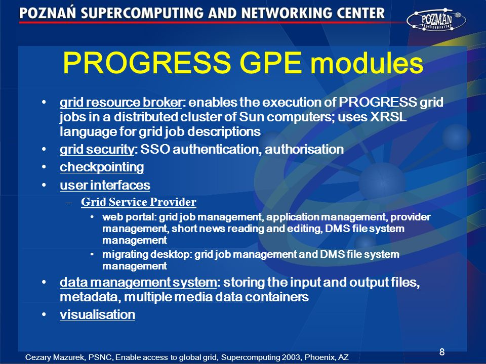 Cezary Mazurek, PSNC, Enable access to global grid, Supercomputing 2003, Phoenix, AZ 9 Motivation (1) grid access environments lacked flexibility: one grid -> one portal user must have relied on the grid (e.g.