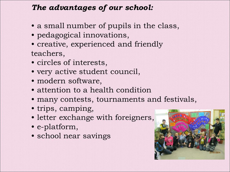 The advantages of our school: a small number of pupils in the class, pedagogical innovations, creative, experienced and friendly teachers, circles of interests, very active student council, modern software, attention to a health condition many contests, tournaments and festivals, trips, camping, letter exchange with foreigners, e-platform, school near savings