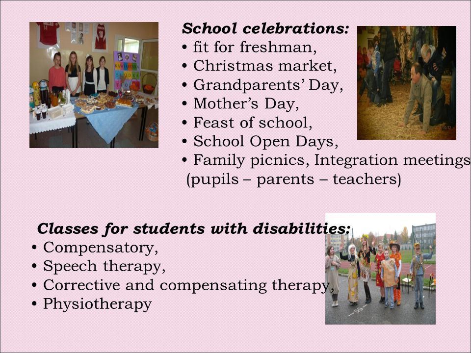 School celebrations: fit for freshman, Christmas market, Grandparents' Day, Mother's Day, Feast of school, School Open Days, Family picnics, Integration meetings (pupils – parents – teachers) Classes for students with disabilities: Compensatory, Speech therapy, Corrective and compensating therapy, Physiotherapy