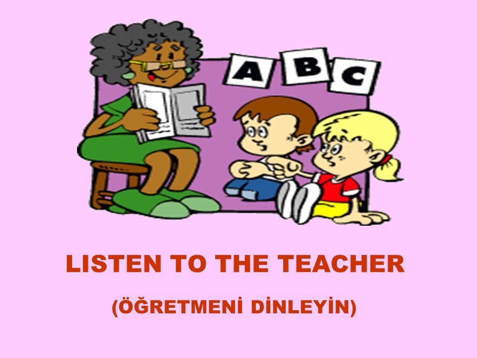 LISTEN TO THE TEACHER (ÖĞRETMENİ DİNLEYİN) 