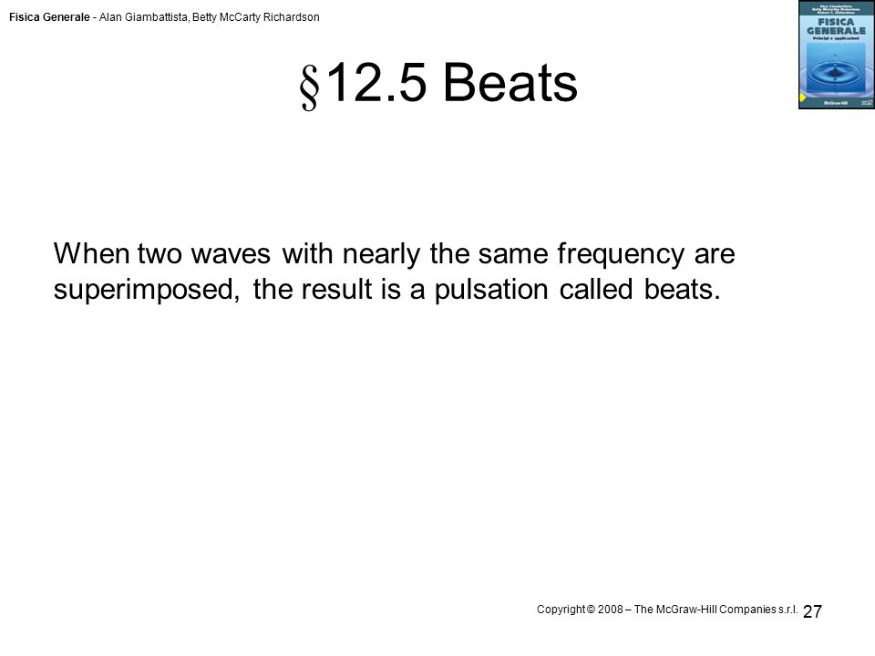 Fisica Generale - Alan Giambattista, Betty McCarty Richardson Copyright © 2008 – The McGraw-Hill Companies s.r.l. 27 § 12.5 Beats When two waves with