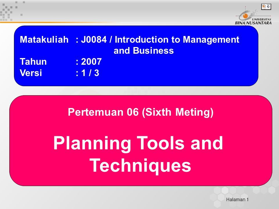 Halaman 1 Matakuliah: J0084 / Introduction to Management and Business Tahun: 2007 Versi: 1 / 3 Pertemuan 06 (Sixth Meting) Planning Tools and Techniques