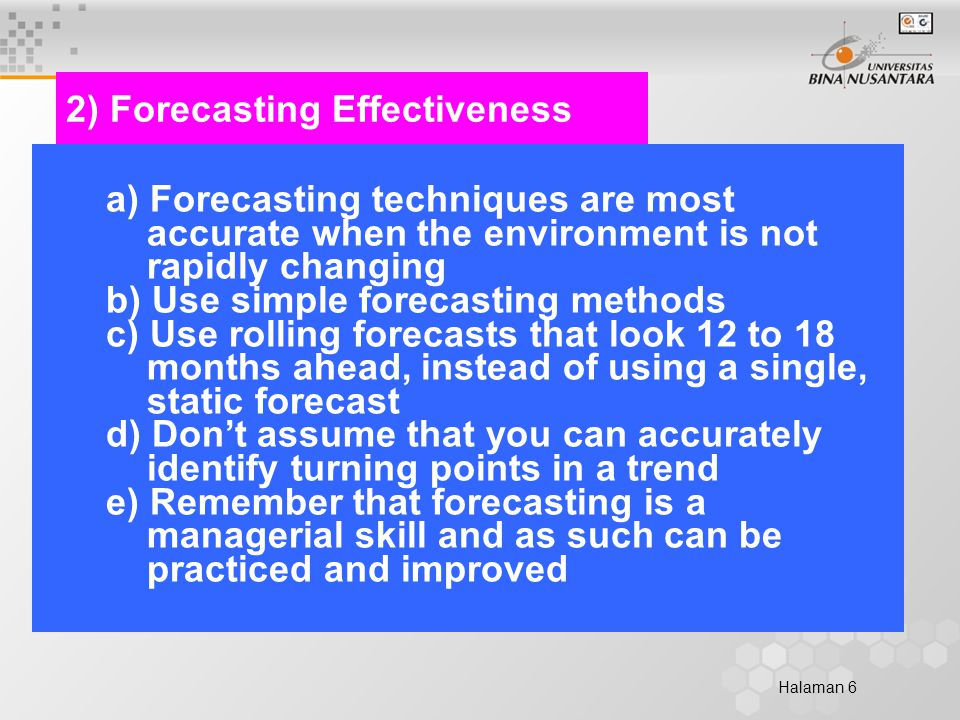 Halaman 6 2) Forecasting Effectiveness a) Forecasting techniques are most accurate when the environment is not rapidly changing b) Use simple forecasting methods c) Use rolling forecasts that look 12 to 18 months ahead, instead of using a single, static forecast d) Don't assume that you can accurately identify turning points in a trend e) Remember that forecasting is a managerial skill and as such can be practiced and improved