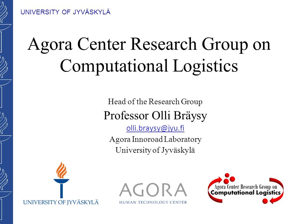 UNIVERSITY OF JYVÄSKYLÄ Agora Center Research Group on Computational Logistics Head of the Research Group Professor Olli Bräysy olli.braysy@jyu.fi Agora Innoroad Laboratory University of Jyväskylä