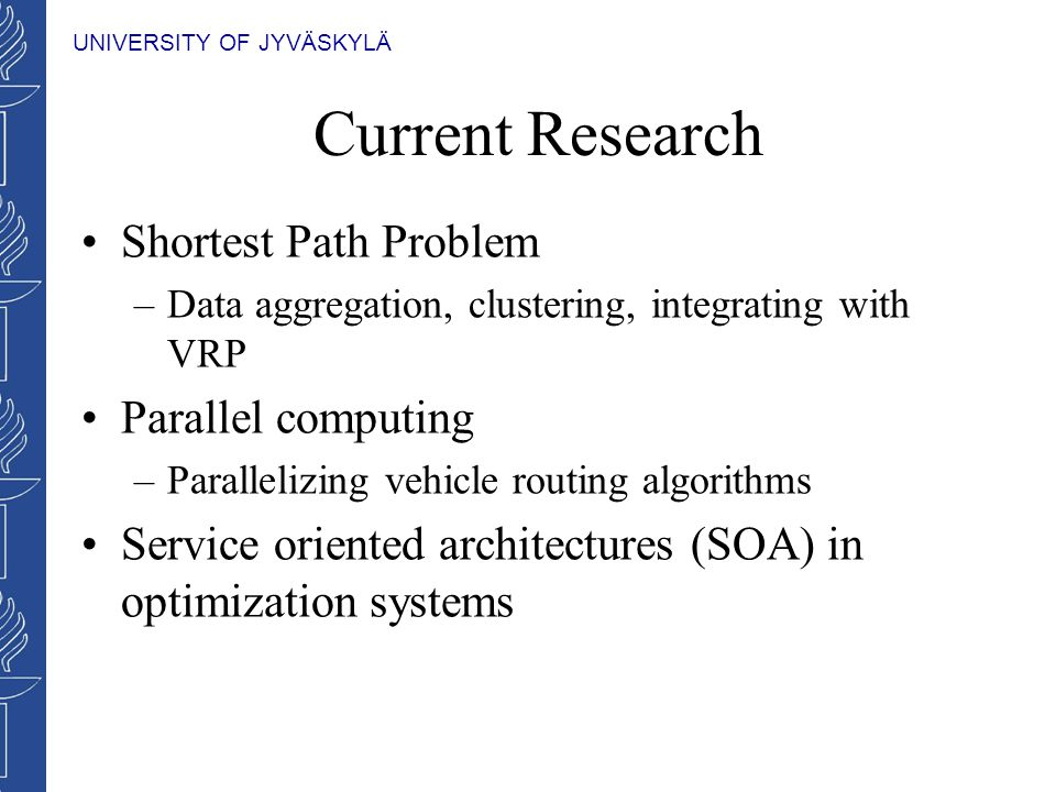 UNIVERSITY OF JYVÄSKYLÄ Current Research Shortest Path Problem –Data aggregation, clustering, integrating with VRP Parallel computing –Parallelizing vehicle routing algorithms Service oriented architectures (SOA) in optimization systems