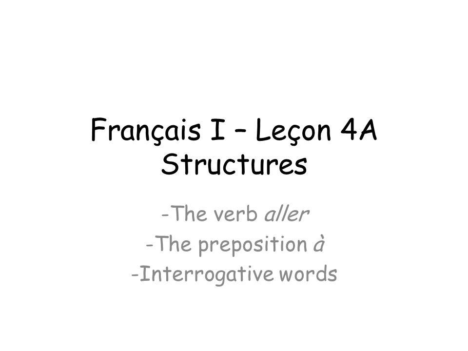 Français I – Leçon 4A Structures -The verb aller -The preposition à -Interrogative words