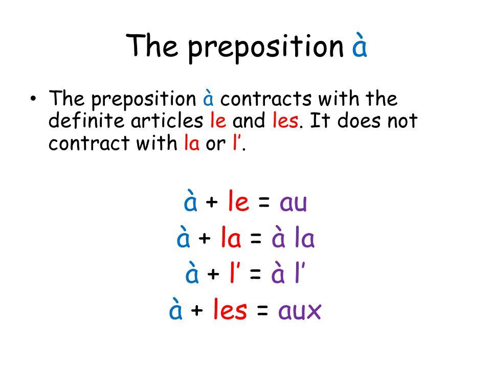 The preposition à The preposition à contracts with the definite articles le and les. It does not contract with la or l'. à + le = au à + la = à la à +
