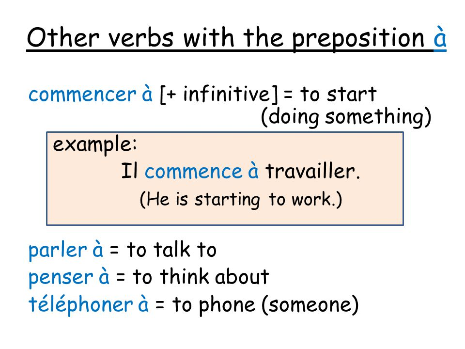 Other verbs with the preposition à commencer à [+ infinitive] = to start (doing something) example: Il commence à travailler. (He is starting to work.