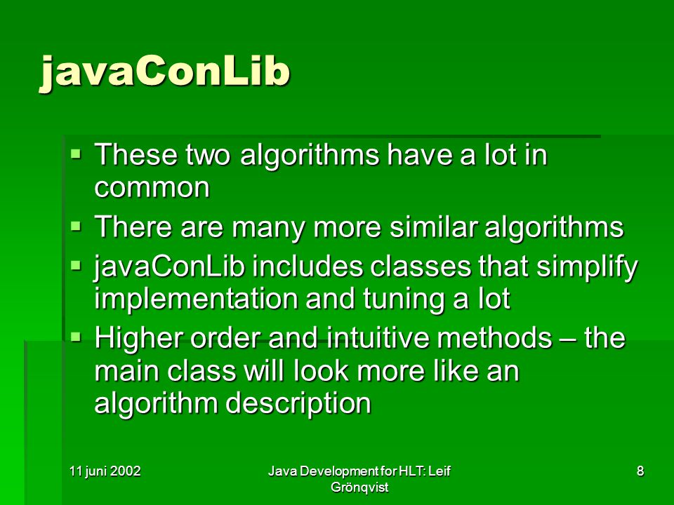 11 juni 2002Java Development for HLT: Leif Grönqvist 8 javaConLib  These two algorithms have a lot in common  There are many more similar algorithms  javaConLib includes classes that simplify implementation and tuning a lot  Higher order and intuitive methods – the main class will look more like an algorithm description