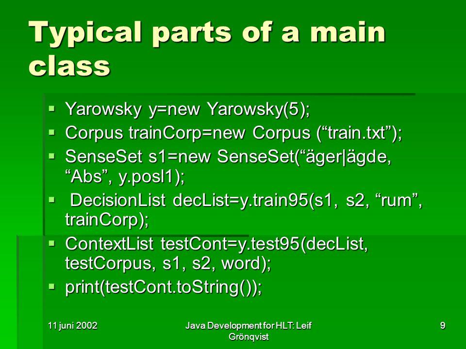 11 juni 2002Java Development for HLT: Leif Grönqvist 9 Typical parts of a main class  Yarowsky y=new Yarowsky(5);  Corpus trainCorp=new Corpus ( train.txt );  SenseSet s1=new SenseSet( äger|ägde, Abs , y.posl1);  DecisionList decList=y.train95(s1, s2, rum , trainCorp);  ContextList testCont=y.test95(decList, testCorpus, s1, s2, word);  print(testCont.toString());