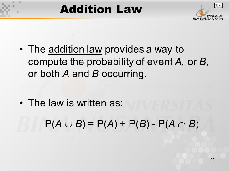 11 Addition Law The addition law provides a way to compute the probability of event A, or B, or both A and B occurring. The law is written as: P(A 