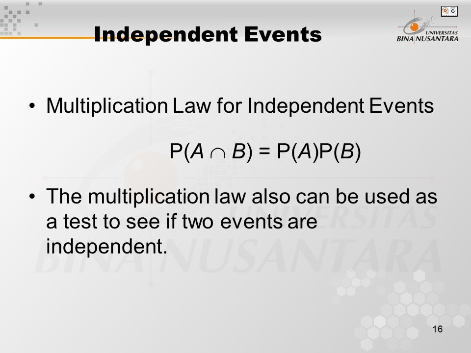 16 Independent Events Multiplication Law for Independent Events P(A  B) = P(A)P(B) The multiplication law also can be used as a test to see if two ev