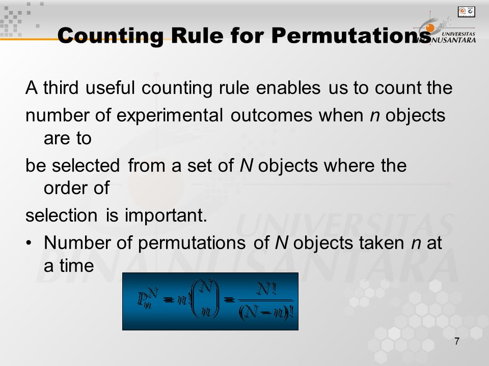 7 Counting Rule for Permutations A third useful counting rule enables us to count the number of experimental outcomes when n objects are to be selecte