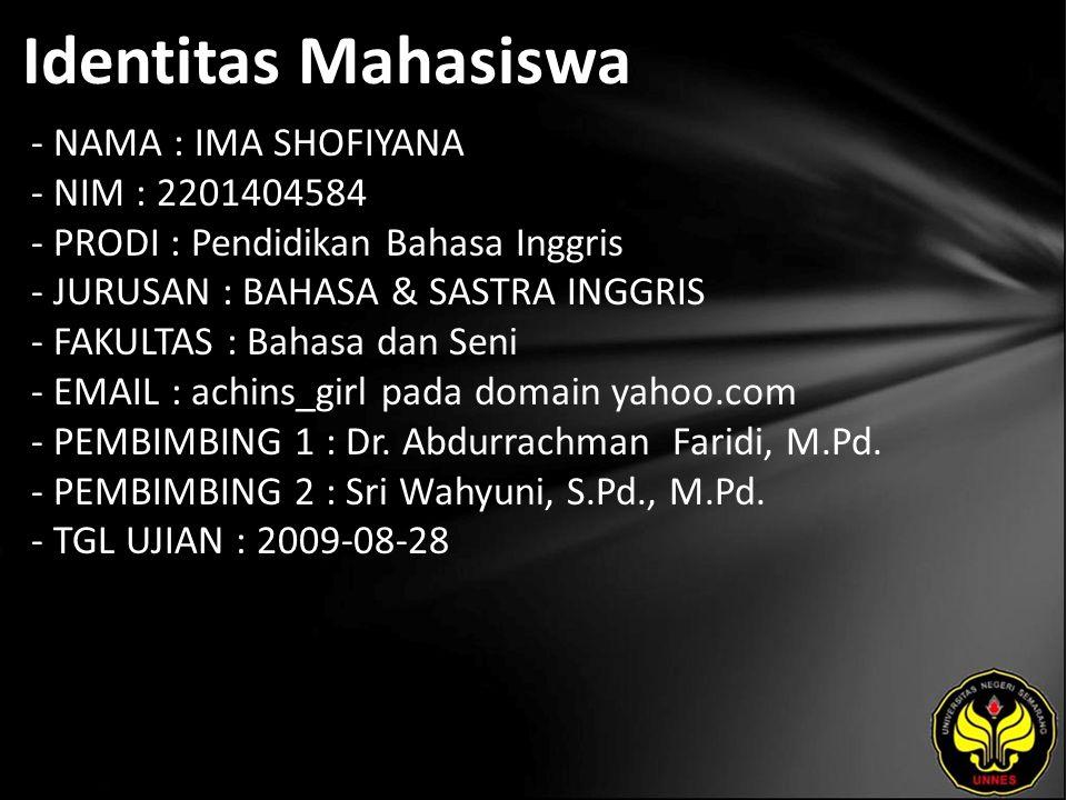 Identitas Mahasiswa - NAMA : IMA SHOFIYANA - NIM : 2201404584 - PRODI : Pendidikan Bahasa Inggris - JURUSAN : BAHASA & SASTRA INGGRIS - FAKULTAS : Bahasa dan Seni - EMAIL : achins_girl pada domain yahoo.com - PEMBIMBING 1 : Dr.