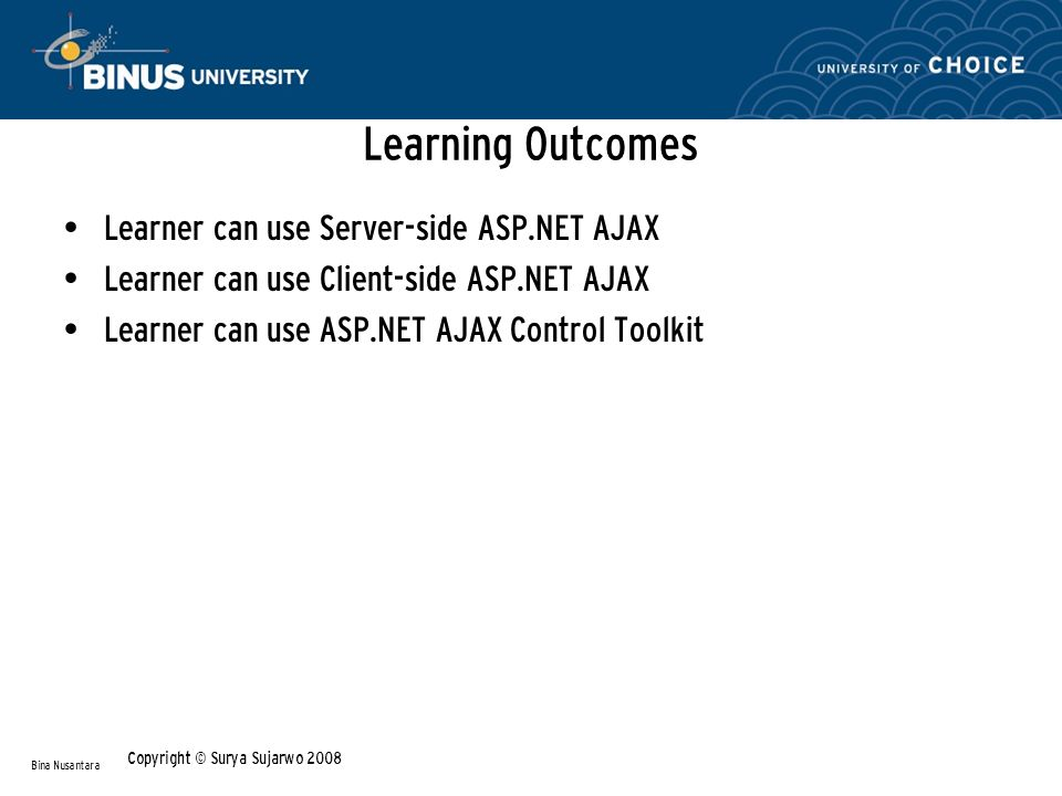 Learning Outcomes Learner can use Server-side ASP.NET AJAX Learner can use Client-side ASP.NET AJAX Learner can use ASP.NET AJAX Control Toolkit Bina Nusantara Copyright © Surya Sujarwo 2008