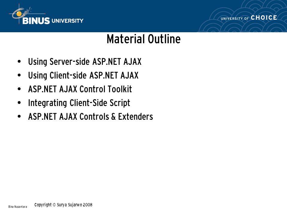 Material Outline Using Server-side ASP.NET AJAX Using Client-side ASP.NET AJAX ASP.NET AJAX Control Toolkit Integrating Client-Side Script ASP.NET AJAX Controls & Extenders Bina Nusantara Copyright © Surya Sujarwo 2008