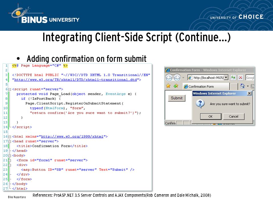 Integrating Client-Side Script (Continue…) Adding confirmation on form submit Bina Nusantara References: ProASP.NET 3.5 Server Controls and AJAX Components(Rob Cameron and Dale Michalk, 2008)