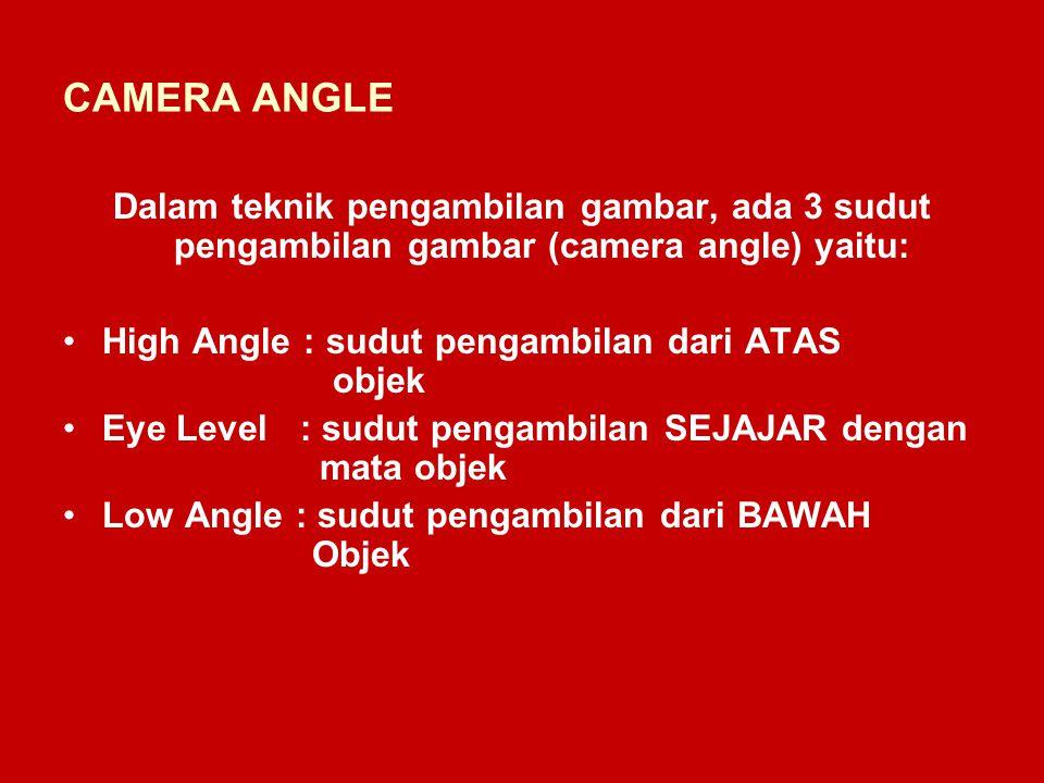 CAMERA ANGLE Dalam teknik pengambilan gambar, ada 3 sudut pengambilan gambar (camera angle) yaitu: High Angle : sudut pengambilan dari ATAS objek Eye Level : sudut pengambilan SEJAJAR dengan mata objek Low Angle : sudut pengambilan dari BAWAH Objek