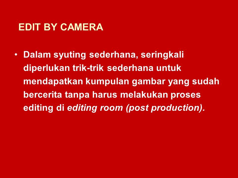 EDIT BY CAMERA Dalam syuting sederhana, seringkali diperlukan trik-trik sederhana untuk mendapatkan kumpulan gambar yang sudah bercerita tanpa harus melakukan proses editing di editing room (post production).