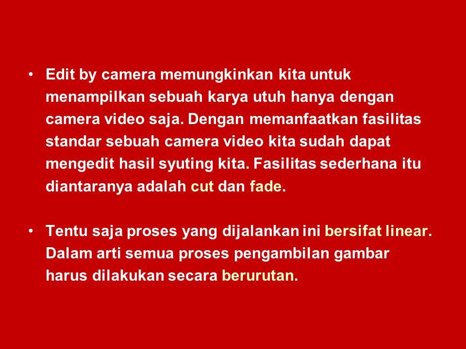 Edit by camera memungkinkan kita untuk menampilkan sebuah karya utuh hanya dengan camera video saja. Dengan memanfaatkan fasilitas standar sebuah came