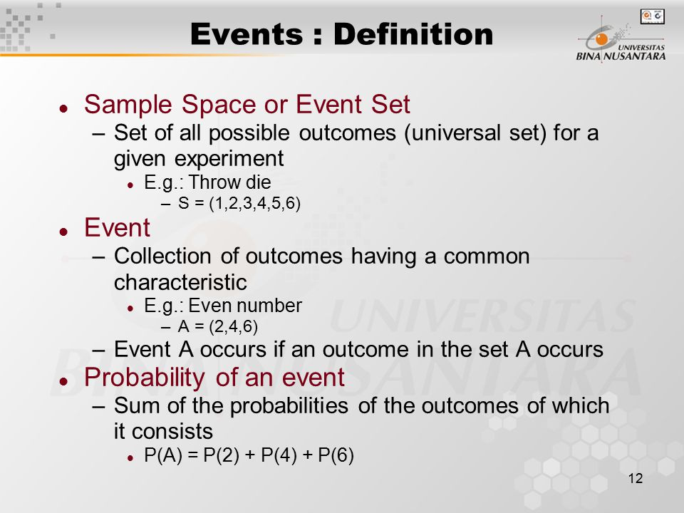 12 l Sample Space or Event Set –Set of all possible outcomes (universal set) for a given experiment l E.g.: Throw die –S = (1,2,3,4,5,6) l Event –Collection of outcomes having a common characteristic l E.g.: Even number –A = (2,4,6) –Event A occurs if an outcome in the set A occurs l Probability of an event –Sum of the probabilities of the outcomes of which it consists l P(A) = P(2) + P(4) + P(6) Events : Definition