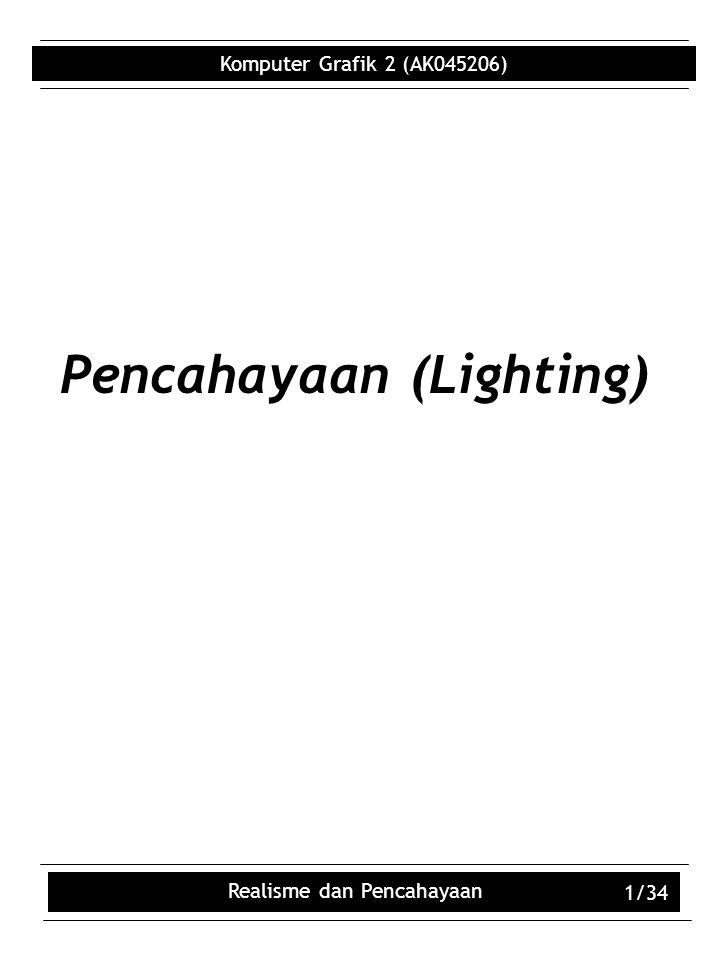 Komputer Grafik 2 (AK045206) Realisme dan Pencahayaan 1/34 Pencahayaan (Lighting)