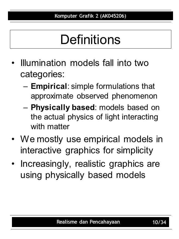 Komputer Grafik 2 (AK045206) Realisme dan Pencahayaan 10/34 Definitions Illumination models fall into two categories: –Empirical: simple formulations that approximate observed phenomenon –Physically based: models based on the actual physics of light interacting with matter We mostly use empirical models in interactive graphics for simplicity Increasingly, realistic graphics are using physically based models