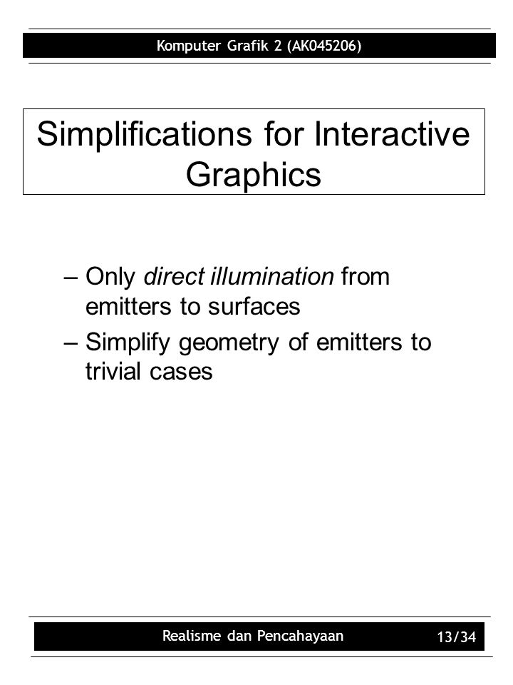 Komputer Grafik 2 (AK045206) Realisme dan Pencahayaan 13/34 Simplifications for Interactive Graphics –Only direct illumination from emitters to surfaces –Simplify geometry of emitters to trivial cases