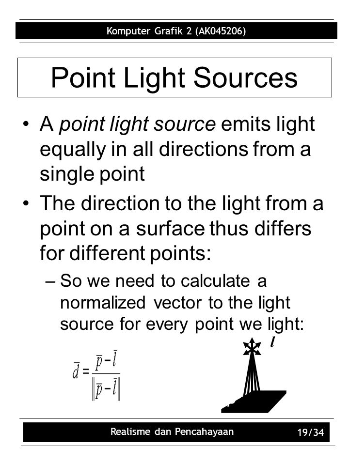 Komputer Grafik 2 (AK045206) Realisme dan Pencahayaan 19/34 Point Light Sources A point light source emits light equally in all directions from a single point The direction to the light from a point on a surface thus differs for different points: –So we need to calculate a normalized vector to the light source for every point we light: p l