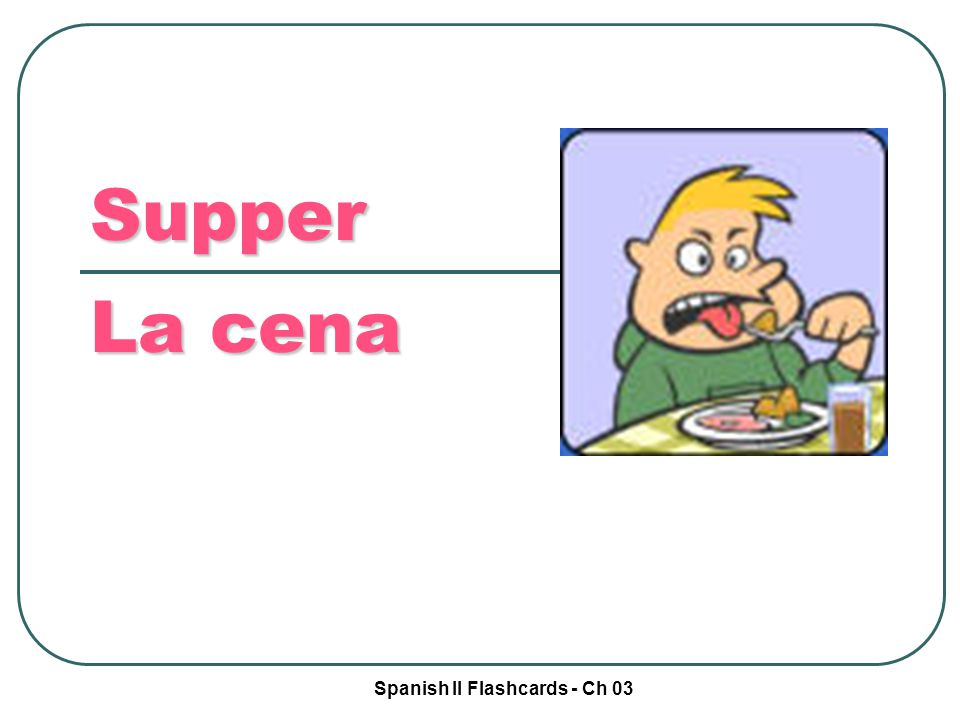 Spanish II Flashcards - Ch 03 Supper La cena