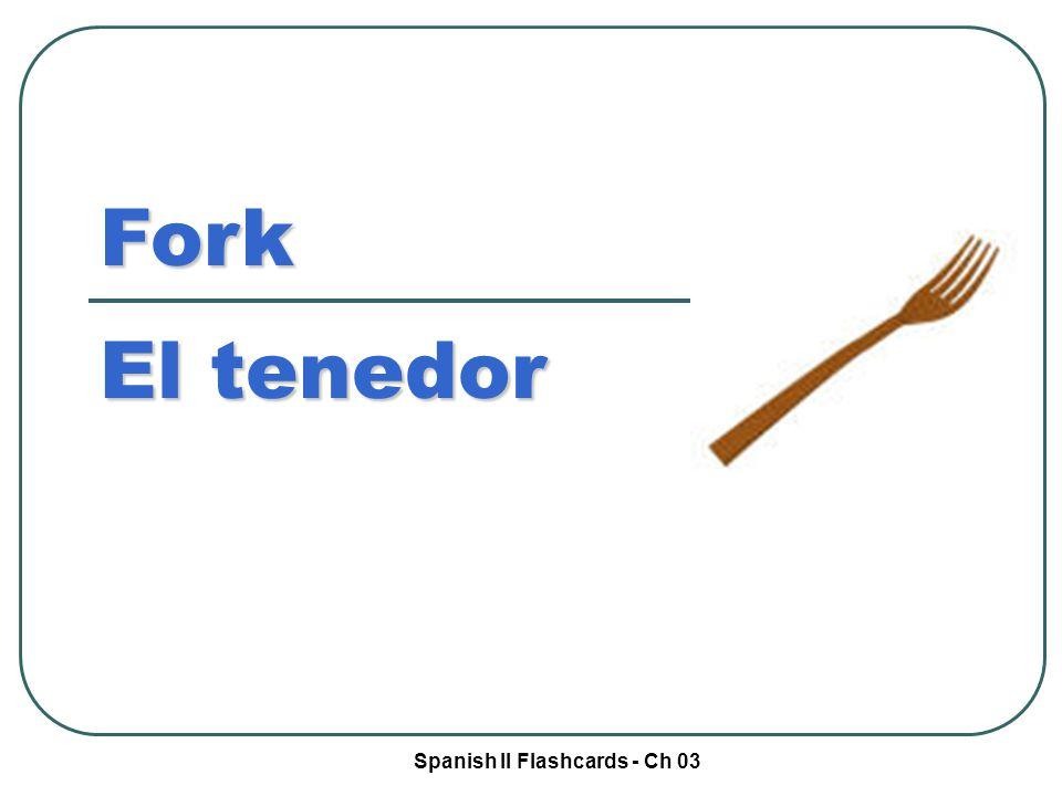 Spanish II Flashcards - Ch 03 Fork El tenedor