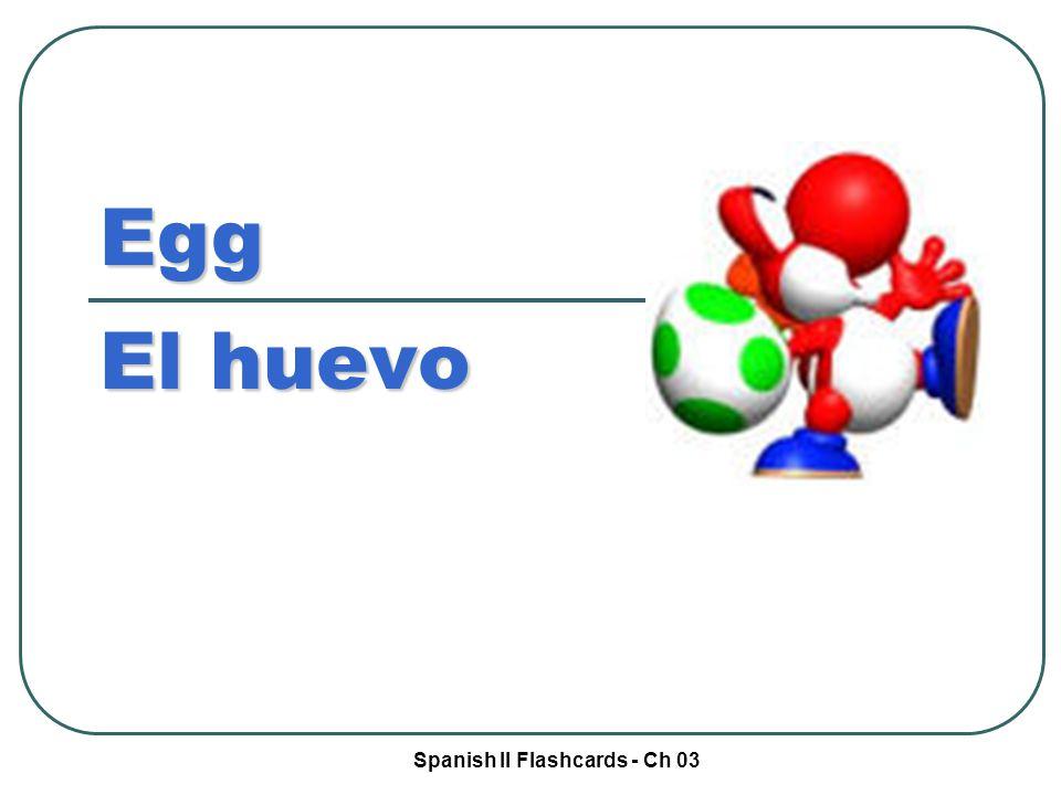 Spanish II Flashcards - Ch 03 Egg El huevo
