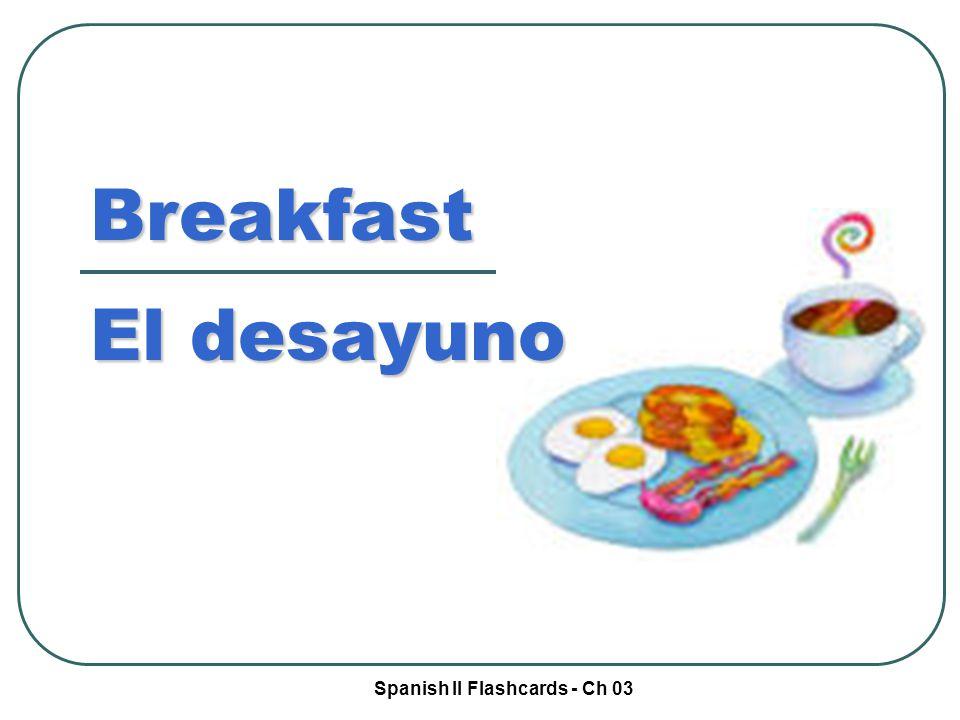 Spanish II Flashcards - Ch 03 Breakfast El desayuno