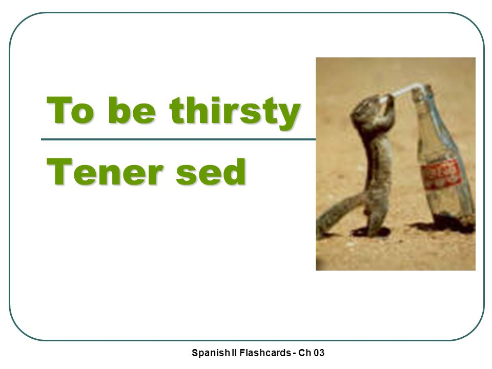 Spanish II Flashcards - Ch 03 To be thirsty Tener sed
