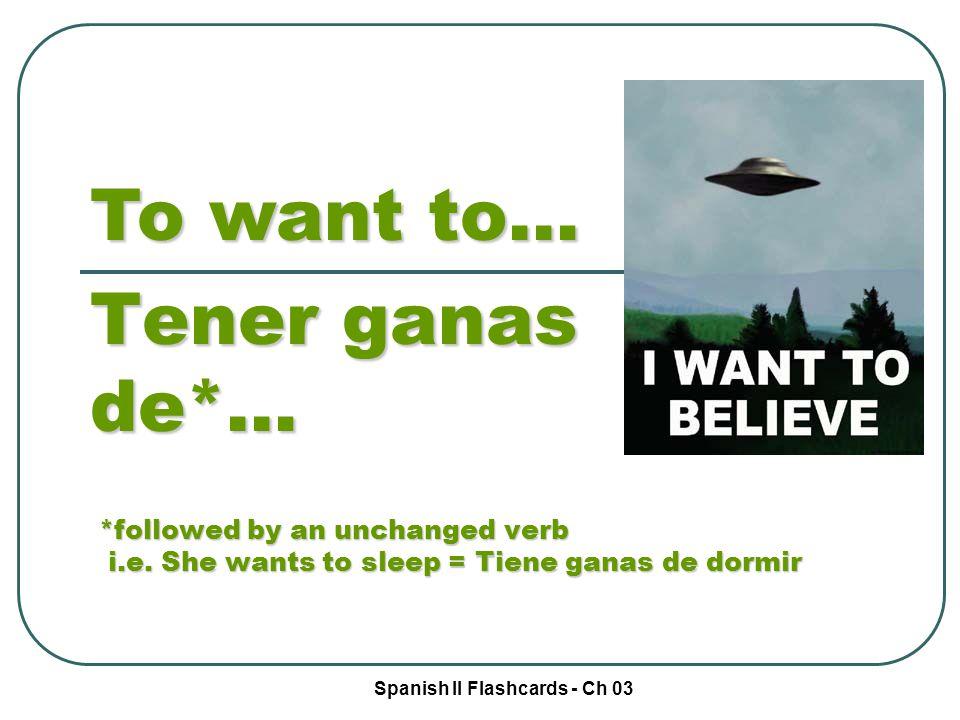 Spanish II Flashcards - Ch 03 To want to… Tener ganas de*… *followed by an unchanged verb i.e. She wants to sleep = Tiene ganas de dormir