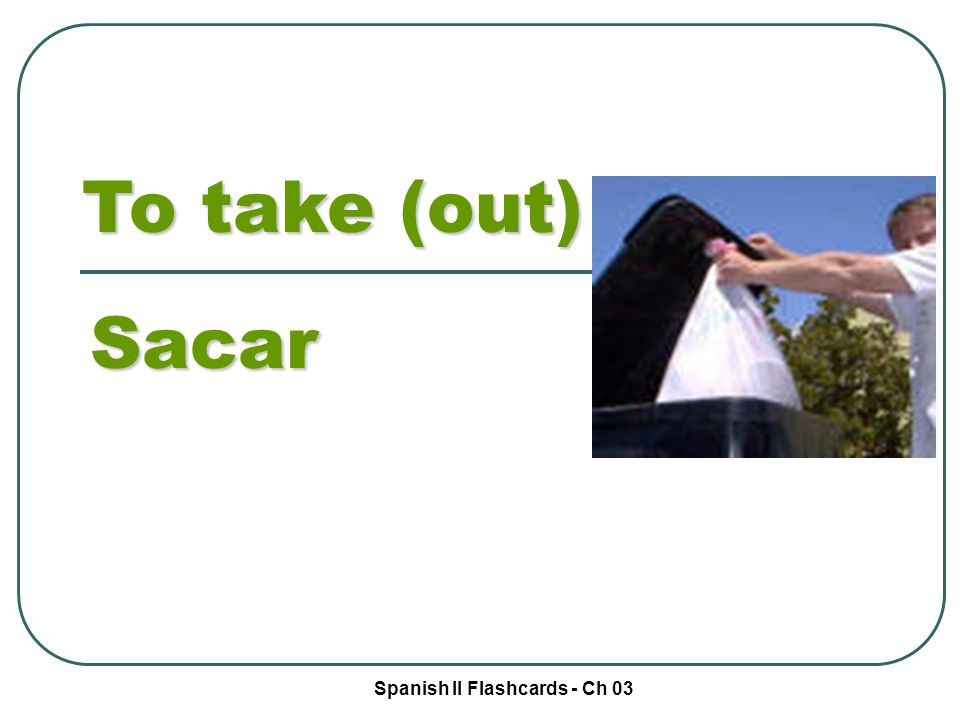 Spanish II Flashcards - Ch 03 To take (out) Sacar