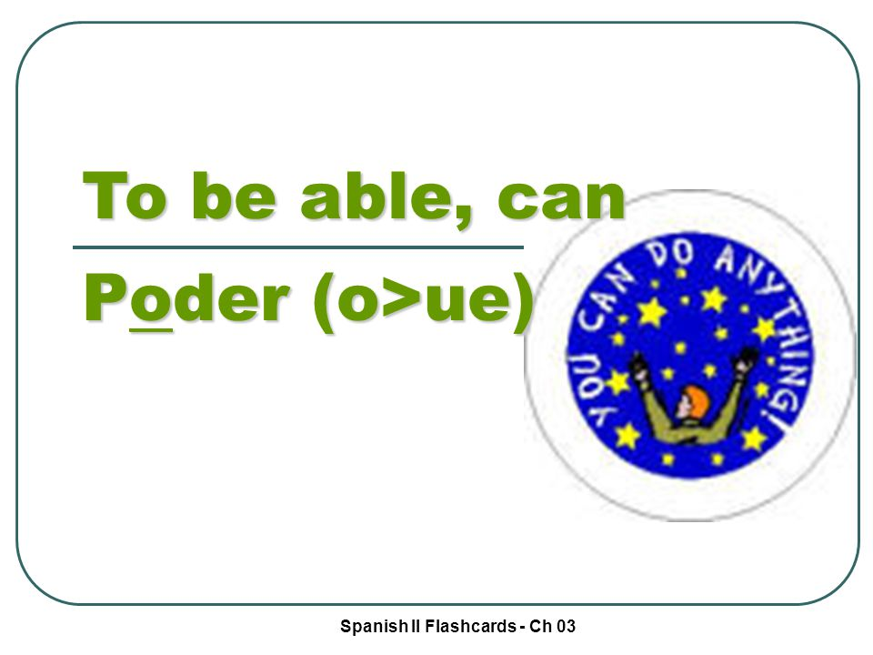 Spanish II Flashcards - Ch 03 To be able, can Poder (o>ue)