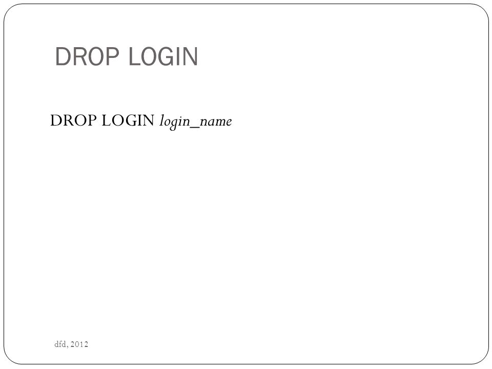DROP LOGIN dfd, 2012 DROP LOGIN login_name