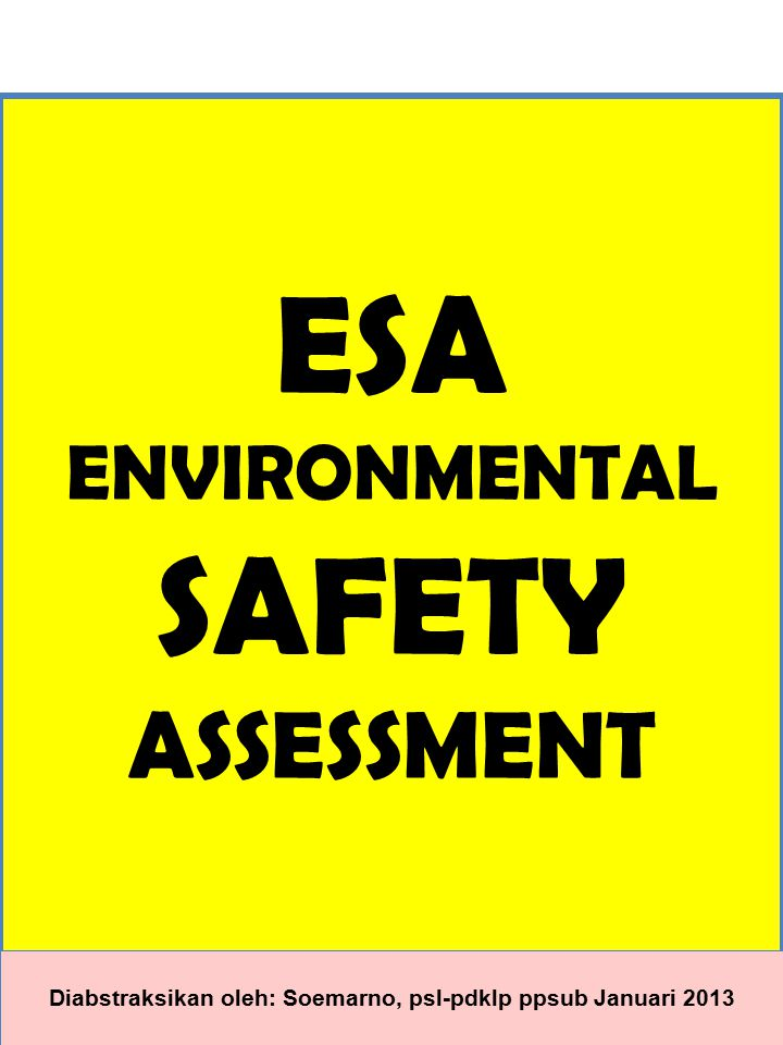 ESA ENVIRONMENTAL SAFETY ASSESSMENT Diabstraksikan oleh: Soemarno, psl-pdklp ppsub Januari 2013