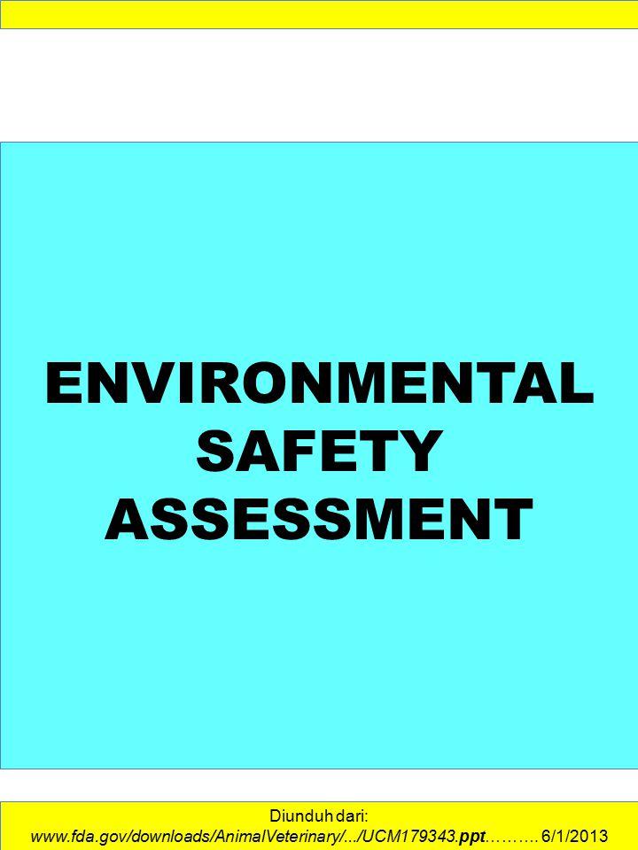 ENVIRONMENTAL SAFETY ASSESSMENT Diunduh dari: www.fda.gov/downloads/AnimalVeterinary/.../UCM179343.ppt………. 6/1/2013